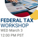 White background with photo of a hand on top of a calculator and spreadsheets. text on white background reads Federal Tax Workshop WED March 3 12:00 PM PST