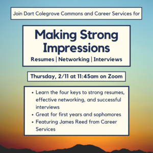 Making strong impressions. resumes, networking, interviews. 2/11 at 11:45 on zoom. learn the 4 keys to strong resumes, effective networking, and successful interviews. great for first years and sophomores. featuring James Reed from career services