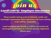 Join Us: Lasell LGBTQ+ Employee Discussion. Please consider joining us for an informal, candid, and meaningful conversation about experiences and issues relation to the LGBTQ+ community. Lasell employees who identify as LGBTQ+ are invited and encouraged to participate in a relaxes and non-judgmental affinity space.