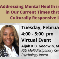 Addressing Mental Health in Schools in Our Current Times Through a Culturally Responsive Lens, Tuesday, February 16 from 4 to 5 pm. Virtual event with Aijah K. Bk Goodwin, MA FSU Multidisciplinary Center Psychology Intern