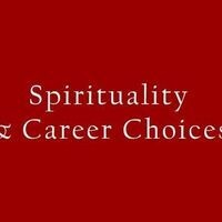 Spirituality and Career Choices: Your gifts, the world's needs