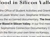 The Inventor: Out for Blood in Silicon Valley. Join the Office of Student Activities and Orientation and Lasell Works' own Stephanie Williams to discuss the acclaimed documentary, The Inventor: Out for Blood in Silicon Valley, in our first meeting of the Sophomore Connection Documentary Club! Watch the film on your own time via Kanopy, then join us to discuss the twists, turns and deceptions surrounding Elizabeth Holmes.