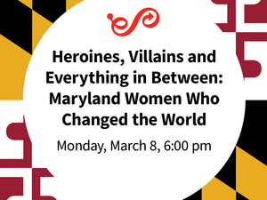 Heroines, Villains and Everything in Between: Maryland Women Who Changed the World