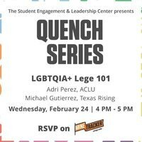 [TEXT VERSION] The Student Engagement & Leadership Center presents QUENCH SERIES LGBTQIA+ Lege 101 Adri Perez, ACLU Michael Gutierrez, Texas Rising Wednesday, February 24 | 4 PM – 5 PM RSVP on MineTracker.utep.edu