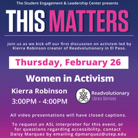 [TEXT VERSION] The Student Engagement & Leadership Center presents THIS MATTERS Join us as we kick off our first discussion on activism led by Kierra Robinson creator of Readvolutionary in El Paso Friday, February 26 Women in Activism
