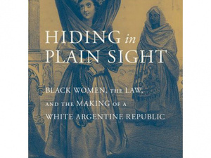 Hiding in Plain Sight: Black Women, the Law and the Making of a White Argentine Republic