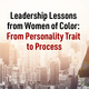 Leadership Lessons from Women of Color: From Personality Trait to Process