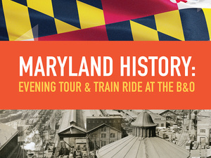 "Maryland Flag and black & white image of Roundhouse with text ""Maryland History: Evening Tour & Train Ride at the B&O"""