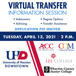 Virtual Transfer Information Session, Admissions, Advising, Degree Options, Transfer Assistance. Application Fee Waiver. Tuesday, April 13, 2021 at 2pm. UHD, Alvin Community College, College of the Mainland, Lee College, Wharton County Junior College