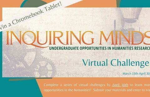 Inquiring Minds- Undergraduate Opportunities in Humanities Research - Between March 15th and April 30th.