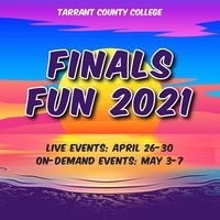 Tarrant County College. Finals Fun 2021. Live Events: April 26-30. On-Demand Events: May 3-7. In the background there is a graphic that has a sunset with colors in purple, pink, yellow and blue.