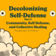 Decolonizing Self-Defense Part II: Community, Self Defense and Collective Healing