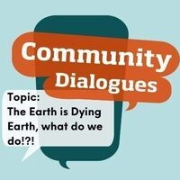 Community Dialogue: The Earth Is Dying, What Do We Do?
