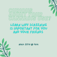 Graphic using cool tones with the words: Curious about your cannabis use? Learn why screening is important for you and your friends. April 20th at 4pm