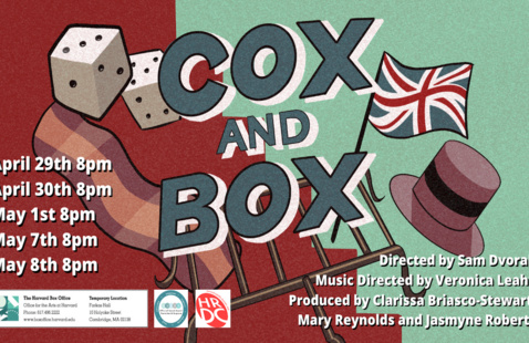 Cox and Box Poster: The Harvard-Radcliffe Gilbert and Sullivan Players present Cox and Box. Directed by Sam Dvorak, Music Directed by Veronica Leahy, Produced by Clarissa Briasco-Stewart, Mary Reynolds, and Jasmyne Roberts. April 29th and 30th, May 1st, 7th and 8th at 8pm.