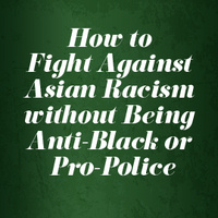 How to Fight Against Anti-Asian Racism without Being Anti-Black or Pro-Police