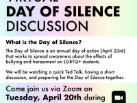 Virtual Day of Silence Discussion | What is the Day of Silence? The Day of Silence is an annual day of action (April 23rd) that works to spread awareness about the effects of bullying and harassment on LGBTQ+ students. We will be watching a quick Ted Talk, having a short discussion, and preparing for the Day of Silence together. Come join us via Zoom on Tuesday, April 20th during common hours (2-3 PM)!