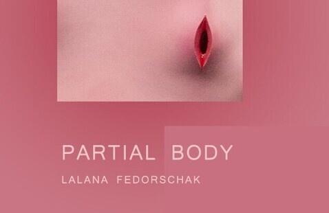 PARTIAL BODY: MFA Thesis by Lalana Fedorschak
