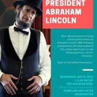 Wednesday, May 5 | 1-2:30 PM Join DPU History for an afternoon with President Abraham Lincoln.  Kevin Wood presents a living history performance as President Lincoln. Q&A following presentation will allow audience the unique opportunity to ask Wood questions out-of-character.  Open to the DePaul Community.  Pre-register here: http://bit.ly/lincoln21 Zoom Link sent after Registration.  Brought to you by the DePaul University History Department. Questions? Please contact Prof. Amy Tyson, atyson2@depaul.edu