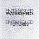 """Entangled Watersheds / Entangled Futures"""