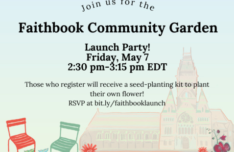 """Image has a blue and green background, drawn pictures of flowers, Harvard lawn chairs, and Annenberg. Text reads """"Faithbook Community Garden Launch Party! Friday, May 7 2:30-3:15 pm. Those who register will receive a seed-planting kit to plant their own flower! Register at https://bit.ly/faithbooklaunch"""""""