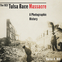 The 1921 Tulsa Race Massacre: A Photographic History (ICW)
