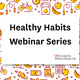 Healthy Habits Webinar Series - Session 2