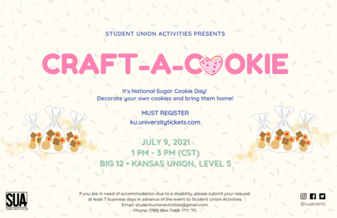 Photo Graphics include: Cookie bags, White background with sprinkles. Photo Text writes: Student Union Activities presents. Craft-a-Cookie. It's National Sugar Cookie Day! Decorate your own cookies and bring them home! Must register ku.universitytickets.com. July 9, 2021. 1 PM - 3 PM (CST). Big 12, Kansas Union, Level 5.  If you are in need of accommodation due to a disability, please submit your request at least 7 business days in advance of the event to Student Union Activities. Email: suacommsac@gmail.com. Phone (785) 864-7469. TTY: 711.