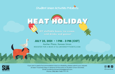 Photo Graphics include Student Union Activities Presents. Heat Holiday. DIY stuffable bears, ice cream, cold drinks, and games! July 23, 2021. 1 PM to 3 PM (CST). Ascher Plaza, Kansas Union, Register for a bear at KU.universitytickets.com. If you are in need of accommodation due to a disability, please submit your request at least 7 business days in advance of the event to Student Union Activities. Email: suacommsac@gmail.com. Phone (785) 864-7469. TTY: 711.