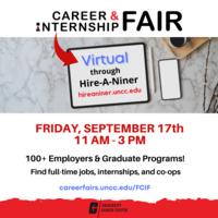 Virtual Career & Internship Fair through Hire-A-Niner (hireaniner.uncc.edu). Friday, September 17th, 11am - 3pm. 100+ employers & graduate programs! Find full-time jobs, internships, & co-ops. careerfairs.uncc.edu/FCIF.