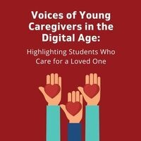 Voices of Young Caregivers in the Digital Age: Highlighting Students Who Care for a Loved One