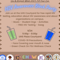 Sex & Respect Week 2021: Fill Your Cup HIV Awareness Block Party Join us at the UHS Courtyard for free rapid HIV testing, education about HIV awareness and about organizations on campus.  - Music - Student Orgs - Activities  - FREE HIV Testing - Swag 9/24  5:00p - 8:00p  UHS Plaza Courtyard COVID-19 Precautions: - Face Covering over mouth & nose  - Green Check On FSU Wellness Check Partner Logos: Phi Beta Sigma: Mu Epsilon, Sigma Lambda Beta, Black Women in Medicine, Sistuhs, True Community Uplift, Big Brother Little Brother