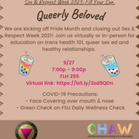 Sex & Respect Week 2021:Fill Your Cup Queerly Beloved We are kicking off Pride Month and closing out Sex & Respect Week 2021! Join us virtually or in-person for education on trans health 101, queer sex ed and healthy relationships.  9/27  7:00p - 9:00p  FLH 255 Virtual link: https://bit.ly/3zd9QDn  COVID-19 Precautions: - Face Covering over mouth & nose (we'll have extras) - Green Check on FSU Daily Wellness Check