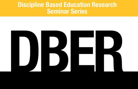 Discipline Based Education Research (DBER) Seminar Series