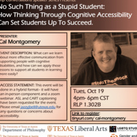 """FLIER IMAGE DESCRIPTION: A flier with a portrait of Cal Montgomery in a monochromatic orange filter. Cal is a white transgender, disabled, and autistic activist pictured smiling at the camera. He has short hair and is wearing a dark shirt. The flier reads """"Crip Conversations Speaker Series Presents-- No Such Thing as a Stupid Student: How Thinking Through Cognitive Accessibility Can Set Students Up to Succeed. Event description: What can we learn about more effective communication from supporting people with cognitive disabilities, and how can we apply those lessons to support all students in learning more easily? Access Statement:This event will be done in a hybrid format-- it will have an in-person component and a zoom webinar. ASL and CART captioning have been requested for the event. Please email jazzyjbell@utexas.edu for any questions or concerns about accessibility. Link to register: tinyurl.com/cal-montgomery"""