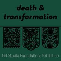 death & transformation: art studio foundations exhibition