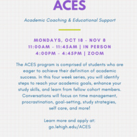 Flyer advertising the ACES Program. Information included: The ACES program is comprised of students who are eager to achieve their definition of academic success. In this four week series, you will identify steps to reach your academic goals, enhance your study skills, and learn from fellow cohort members. Conversations will focus on time management, procrastination, goal-setting, study strategies,  self care, and more!    Learn more and apply at:  go.lehigh.edu/ACES