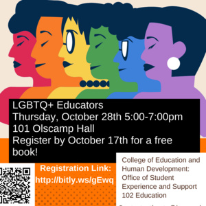 Image has 6 people's upper body outlines in red, orange, yellow, blue, and purple. The text overlaid on the image says LGBTQ+ Educators Thursday October 28th 5:00-7:00pm 101 Olscamp Hall. Register by October 17th for a free book. It then includes a QR code for the registration. It also notes that the program is sponsored by the College of Education and Human Development Office of Student Experience and Support. Contact is athusto@bgsu.edu. People can register here (http://bitly.ws/gEwq).