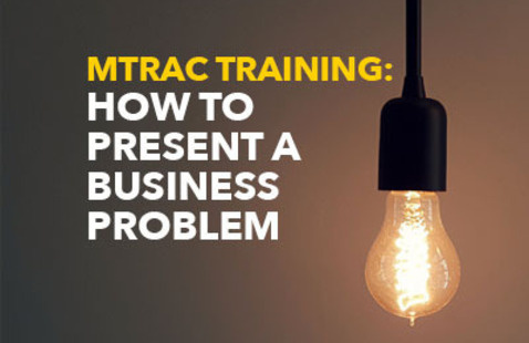 MTRAC Training: How to Present a Business Problem