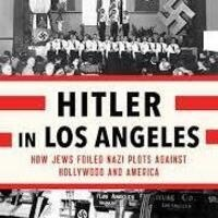 Hitler in Los Angeles: How Jews Foiled Nazi Plots Against Hollywood and in America