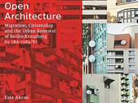 Esra Akcan: Open Architecture: Migration, Citizenship and the Urban Renewal of Berlin-Kreuzberg by IBA - 1984–87