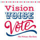 Vision  Voice  Vote: The Primary Elections
