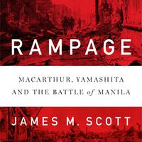 Rampage: MacArthur, Yamashita, and the Battle of Manila by James M. Scott