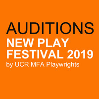 AUDITIONS: NEW PLAY FESTIVAL 2019 by UCR MFA Playwrights