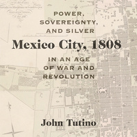 Book Talk: Mexico City, 1808: Power, Sovereignty, and Silver in an Age of War and Revolution