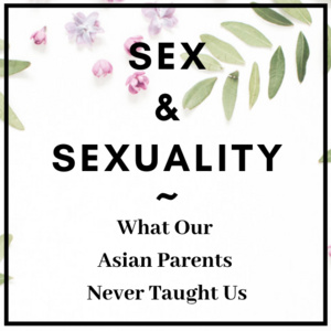 Sex & Sexuality: What Our Asian Parents Never Taught Us