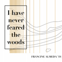 """I have never feared the woods"" An Exhibition by Francine Almeda '19"