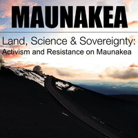 MAUNAKEA - Land, Science & Sovereignty: Activism and Resistance on Maunakea