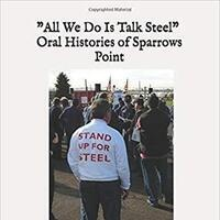 RESCHEDULED: All We Do Is Talk Steel: Oral Histories of Sparrows Point by Bill Barry